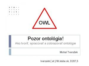 OWL OWL Pozor ontolgia Ako tvori spracva a