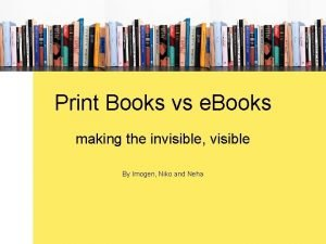 Print Books vs e Books making the invisible