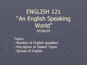 ENGLISH 121 An English Speaking World 090605 Topics