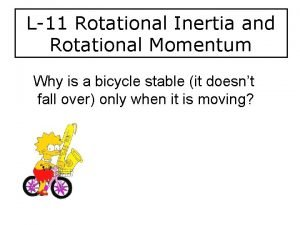 L11 Rotational Inertia and Rotational Momentum Why is