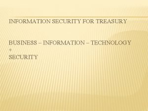 INFORMATION SECURITY FOR TREASURY BUSINESS INFORMATION TECHNOLOGY SECURITY