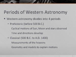 Periods of Western Astronomy Western astronomy divides into