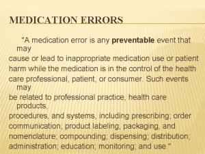 MEDICATION ERRORS A medication error is any preventable