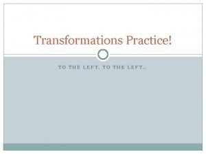 Transformations Practice TO THE LEFT TO THE LEFT