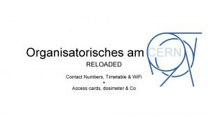 Organisatorisches am CERN RELOADED Contact Numbers Timetable Wi