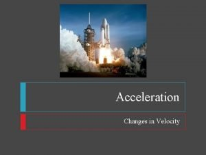 Acceleration Changes in Velocity Acceleration Changing Velocity There