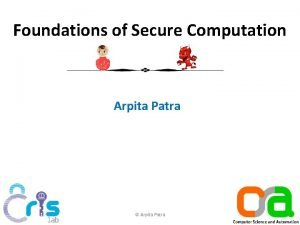Foundations of Secure Computation Arpita Patra Arpita Patra
