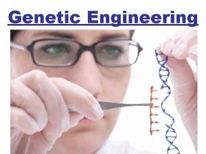 Genetic Engineering Genetic engineering Changing the DNA in