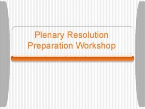 Plenary Resolution Preparation Workshop What is Plenary Plenary