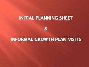 INITIAL PLANNING SHEET INFORMAL GROWTH PLAN VISITS Initial