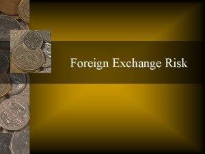 Foreign Exchange Risk Foreign Exchange Risk Foreign exchange