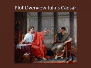 Plot Overview Julius Caesar Two tribunes Flavius and