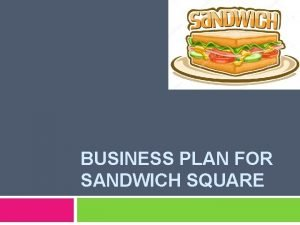 BUSINESS PLAN FOR SANDWICH SQUARE BUSINESS PLAN FOR