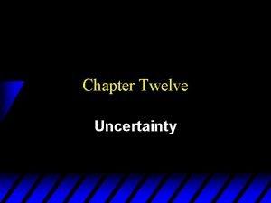 Chapter Twelve Uncertainty Uncertainty is Pervasive u What