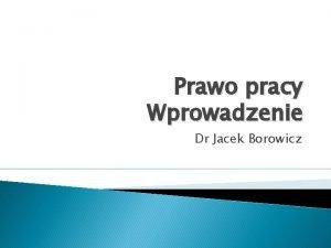 Prawo pracy Wprowadzenie Dr Jacek Borowicz Prawo pracy