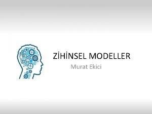 ZHNSEL MODELLER Murat Ekici Zihinsel modeller nesnelerin alma