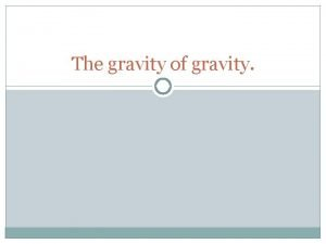 The gravity of gravity What is gravity One