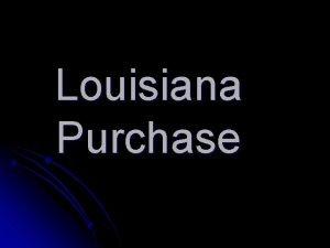 Louisiana Purchase Louisiana PurchaseDoubled size of U S