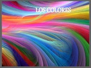LOS COLORES Los Colores el color es una