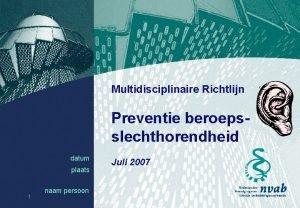 Multidisciplinaire Richtlijn Preventie beroepsslechthorendheid datum plaats 1 naam
