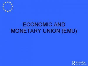 ECONOMIC AND MONETARY UNION EMU Rationale for EMU
