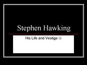 Stephen Hawking His Life and Vestige Stephen Hawking
