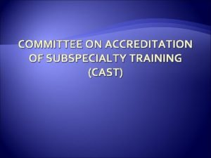 COMMITTEE ON ACCREDITATION OF SUBSPECIALTY TRAINING CAST Members