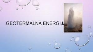 GEOTERMALNA ENERGIJA POSTANAK I REZERVE Geotermalna energija je