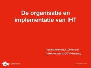 De organisatie en implementatie van IHT Ingrid Meijerman