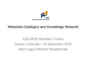 Metadata Catalogue and Knowledge Network ICSUWDS Members Forum