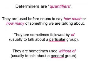 Determiners are quantifiers They are used before nouns