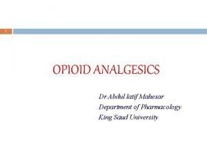 1 OPIOID ANALGESICS Dr Abdul latif Mahesar Department