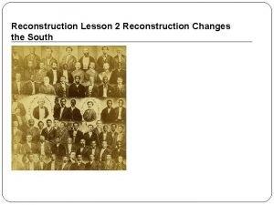 Reconstruction Lesson 2 Reconstruction Changes the South Reconstruction