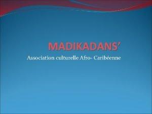 MADIKADANS Association culturelle Afro Caribenne INTRODUCTION Cette association