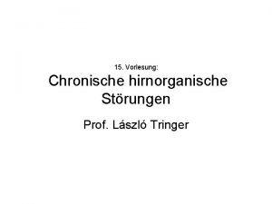 15 Vorlesung Chronische hirnorganische Strungen Prof Lszl Tringer