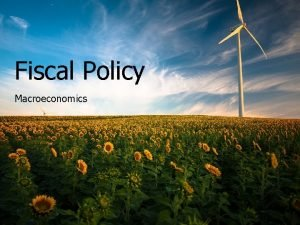 Fiscal Policy Macroeconomics Fiscal Policy Fiscal policy is