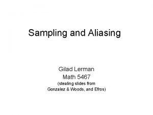 Sampling and Aliasing Gilad Lerman Math 5467 stealing