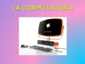 LA COMPUTADORA LA COMPUTADORA tambin conocida como computador