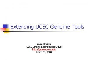 Extending UCSC Genome Tools Angie Hinrichs UCSC Genome