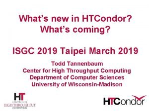 Whats new in HTCondor Whats coming ISGC 2019