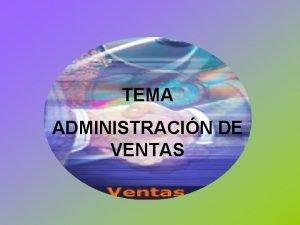 TEMA ADMINISTRACIN DE VENTAS Administracin de Ventas La