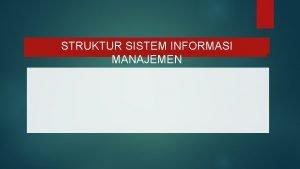 STRUKTUR SISTEM INFORMASI MANAJEMEN SISTEM INFORMASI MANAJEMEN Sistem
