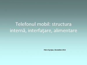 Telefonul mobil structura intern interfaare alimentare Petre Ogruan