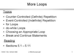 More Loops Topics CounterControlled Definite Repetition EventControlled Indefinite