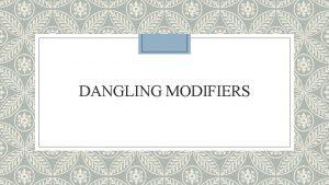 DANGLING MODIFIERS DEFINITION OF DANGLING MODIFIERS Modifiers when