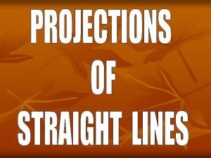 PROJECTIONS OF STRAIGHT LINES Definition of Straight line
