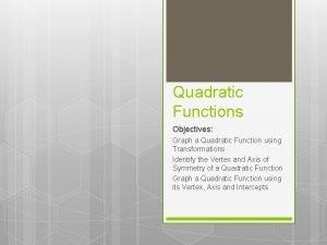 Quadratic Functions Objectives Graph a Quadratic Function using