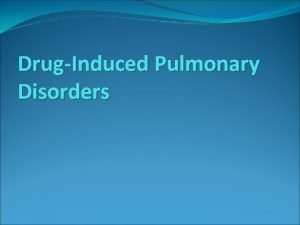 DrugInduced Pulmonary Disorders DrugInduced Pulmonary Disorders Is almost