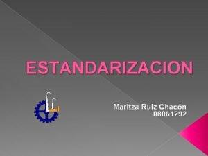 ESTANDARIZACION Maritza Ruiz Chacn 08061292 Por que surge