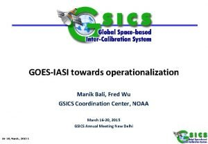 GOESIASI towards operationalization Manik Bali Fred Wu GSICS